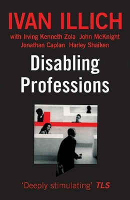 Disabling Professions - Illich, Ivan, and Zola, Irving K, and McKnight, John