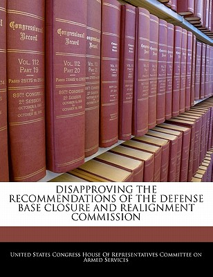 Disapproving the Recommendations of the Defense Base Closure and Realignment Commission - United States Congress House of Represen (Creator)