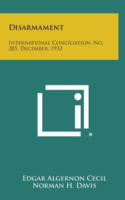 Disarmament: International Conciliation, No. 285, December, 1932 - Cecil, Edgar Algernon, and Davis, Norman H, and Butler, Nicholas Murray (Foreword by)