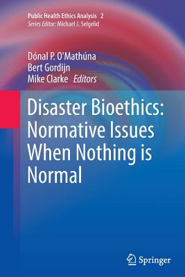 Disaster Bioethics: Normative Issues When Nothing Is Normal - O'Mathuna, Donal P (Editor), and Gordijn, Bert (Editor), and Clarke, Mike (Editor)