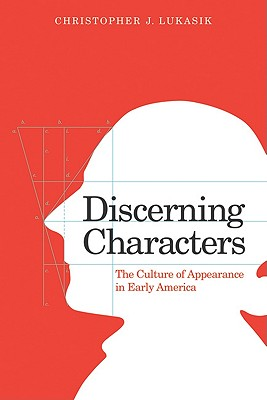 Discerning Characters: The Culture of Appearance in Early America - Lukasik, Christopher J