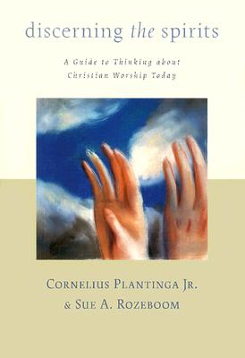 Discerning the Spirits: A Guide to Thinking about Christian Worship Today - Rozeboom, Sue A (Editor), and Plantinga, Cornelius, Jr. (Editor)