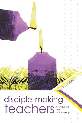 Disciple Making Teachers:: How to Equip Adults for Growth and Action - Hunt, Josh
