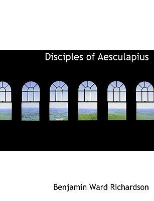 Disciples of Aesculapius - Richardson, Benjamin Ward