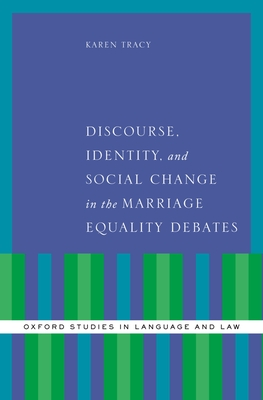 Discourse, Identity, and Social Change in the Marriage Equality Debates - Tracy, Karen, PhD
