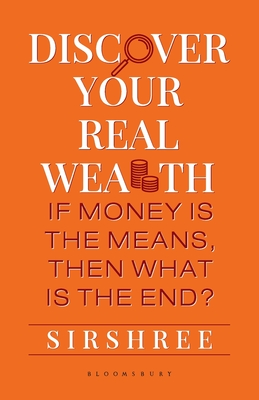 Discover Your Real Wealth: If Money Is the Means, Then What Is the End? - Sirshree