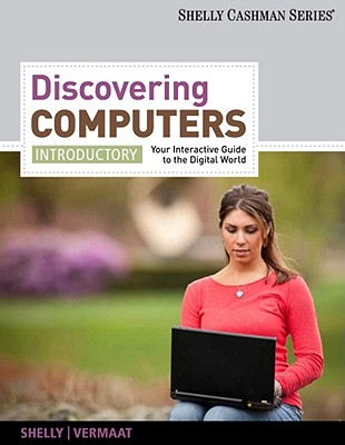 Discovering Computers, Introductory: Your Interactive Guide to the Digital World - Shelly, Gary B, and Vermaat, Misty E