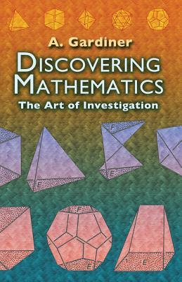 Discovering Mathematics: The Art of Investigation - Gardiner, A