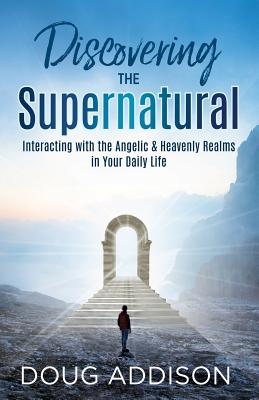 Discovering the Supernatural: Interacting with the Angelic & Heavenly Realms in Your Daily Life - Addison, Doug