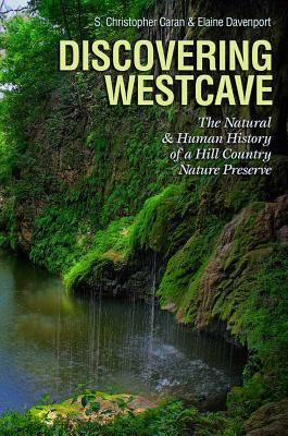Discovering Westcave: The Natural and Human History of a Hill Country Nature Preserve - Caran, S Christopher, and Davenport, Elaine
