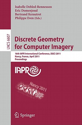 Discrete Geometry for Computer Imagery: 16th IAPR International Conference, DGCI 2011 Nancy, France, April 6-8, 2011 Proceedings - Debled-Rennesson, Isabelle (Editor)
