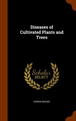 Diseases of Cultivated Plants and Trees - Massee, George