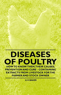 Diseases of Poultry - How to Know Them, Their Causes, Prevention and Cure - Containing Extracts from Livestock for the Farmer and Stock Owner - Baker, A H