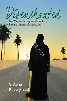 Disenchanted: One Woman's Journey for Independence from the Kingdom of Saudi Arabia - Kilbury, Victoria