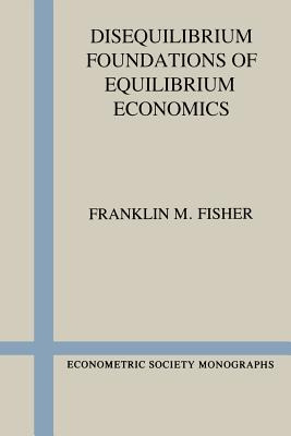 Disequilibrium Foundations of Equilibrium Economics - Fisher, Franklin M, Professor