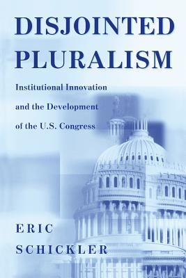 Disjointed Pluralism: Institutional Innovation and the Development of the U.S. Congress - Schickler, Eric