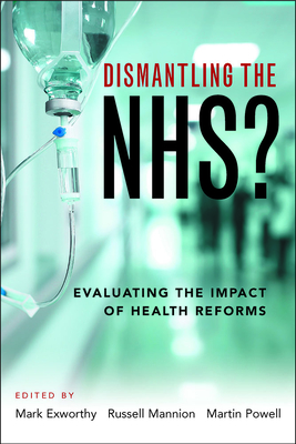 Dismantling the NHS?: Evaluating the Impact of Health Reforms - Exworthy, Mark (Editor), and Mannion, Russell (Editor), and Powell, Martin (Editor)