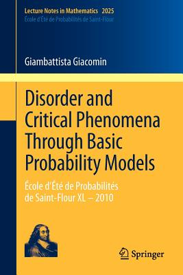 Disorder and Critical Phenomena Through Basic Probability Models: Ecole D'Ete de Probabilites de Saint-Flour XL - 2010 - Giacomin, Giambattista