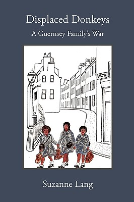 Displaced Donkeys: A Guernsey Family's War - Lang, Suzanne