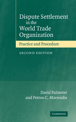 Dispute Settlement in the World Trade Organization: Practice and Procedure - Palmeter, David, and Mavroidis, Petros C, and Palmeter, N David