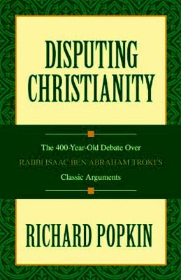 Disputing Christianity: The 400-Year-Old Debate Over Rabbi Isaac Ben Abraham Troki's Classic Arguments - Popkin, Richard H