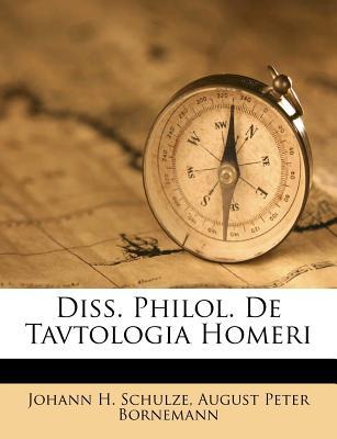Diss. Philol. de Tavtologia Homeri - Schulze, Johann H, and August Peter Bornemann (Creator)