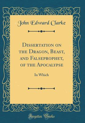 Dissertation on the Dragon, Beast, and Falseprophet, of the Apocalypse: In Which (Classic Reprint) - Clarke, John Edward