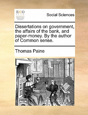 Dissertations on Government, the Affairs of the Bank, and Paper-Money. by the Author of Common Sense. - Paine, Thomas
