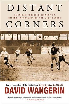 Distant Corners: American Soccer's History of Missed Opportunities and Lost Causes - Wangerin, David