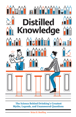 Distilled Knowledge: The Science Behind Drinkings Greatest Myths, Legends, and Unanswered Questions - Hoefling, Brian  D