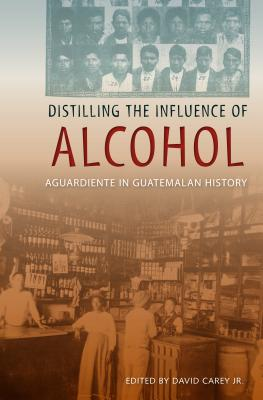 Distilling the Influence of Alcohol: Aguardiente in Guatemalan History - Carey, David (Editor)