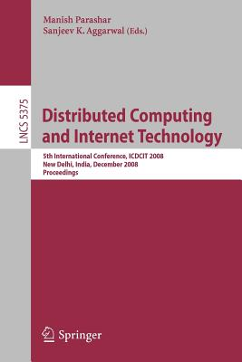 Distributed Computing and Internet Technology: 5th International Conference, Icdcit 2008 New Delhi, India, December 10 - 12, 2008 Proceedings - Parashar, Manish (Editor), and Aggarwal, Sanjeev K (Editor)