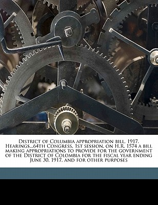 District of Columbia Appropriation Bill, 1917. Hearings...64th Congress, 1st Session, on H.R. 1574 a Bill Making Appropriations to Provide for the Government of the District of Colombia for the Fiscal Year Ending June 30, 1917, and for Other Purposes - United States Congress Senate Committee (Creator)