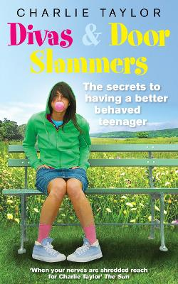 Divas & Door Slammers: The Secret to Having a Better Behaved Teenager - Taylor, Charlie