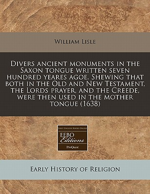 Divers Ancient Monuments in the Saxon Tongue Written Seven Hundred Yeares Agoe. Shewing That Both in the Old and New Testament, the Lords Prayer, and the Creede, Were Then Used in the Mother Tongue (1638) - Lisle, William