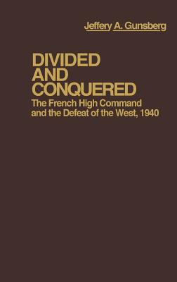 Divided and Conquered: The French High Command and the Defeat of the West, 1940 - Gunsburg, Jeffery