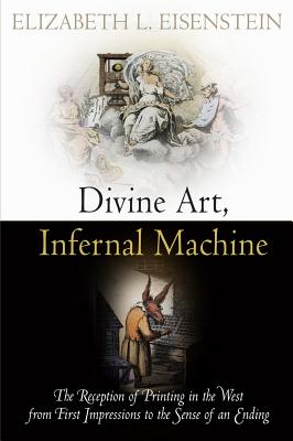 Divine Art, Infernal Machine: The Reception of Printing in the West from First Impressions to the Sense of an Ending - Eisenstein, Elizabeth L.