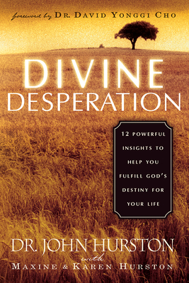 Divine Desperation: 12 Powerful Insights to Help You Fulfill God's Destiny for Your Life - Hurston, John, Dr., and Hurston, Maxine, and Hurston, Karen