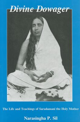 Divine Dowager: Life and Teachings of Saradamani the Holy Mother - Sil, Narasingha