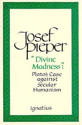 Divine Madness: Plato's Case Against Secular Humanism - Pieper, Josef