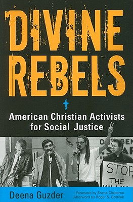 Divine Rebels: American Christian Activists for Social Justice - Guzder, Deena, and Gottlieb, Roger S (Afterword by), and Claiborne, Shane (Foreword by)