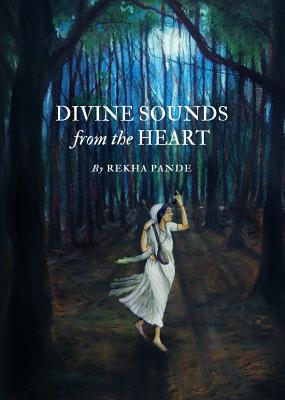 Divine Sounds from the Heart - Singing Unfettered in Their Own Voices: The Bhakti Movement and Its Women Saints (12th to 17th Century) - Pande, Rekha