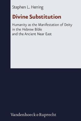 Divine Substitution: Humanity as the Manifestation of Deity in the Hebrew Bible and the Ancient Near East - Herring, Stephen L