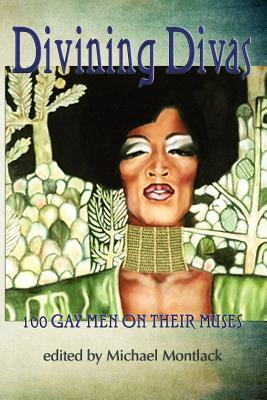 Divining Divas: 100 Gay Poets on Their Muses - Montlack, Michael (Editor)