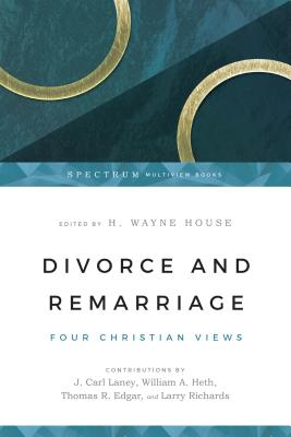 Divorce and Remarriage: Finding Guidance for Personal Decisions - House, H Wayne, Prof., PhD (Editor), and Laney, J Carl (Contributions by), and Heth, William A (Contributions by)
