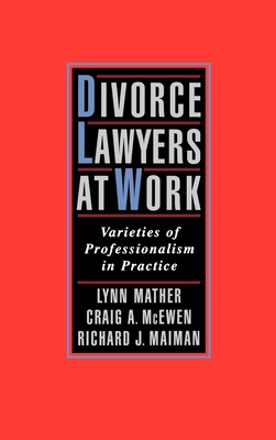 Divorce Lawyers at Work: Varieties of Professionalism in Practice - Mather, Lynn M, and Maiman, Richard J, and McEwen, Craig A