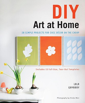 DIY Art at Home: 28 Simple Projects for Chic Decor on the Cheap - Gavarry, Lola, and Mori, Hiroko (Photographer)