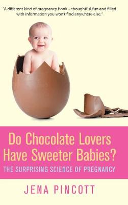 Do Chocolate Lovers Have Sweeter Babies?: The Surprising Science of Pregnancy - Pincott, Jena