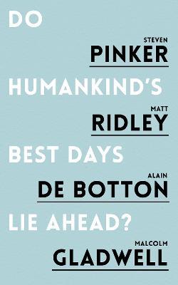 Do Humankind's Best Days Lie Ahead? - Pinker, Steven, and Ridley, Matt, and Botton, Alain de
