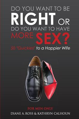 Do You Want to Be Right or Do You Want to Have More Sex?: 50 Quickies to a Happier Wife - Ross, Diane a